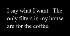I say what I want, the only filters in my house are for the coffee