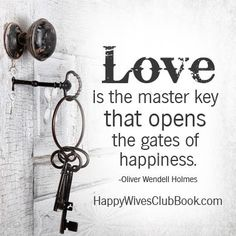 """Love is the master key that opens the gates of happiness."" -Oliver Wendell Holmes"