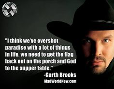 """I think we've overshot paradise with a lot of things in life, we need to get the flag back out on the porch and God to the supper table."" -Garth Brooks"