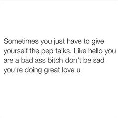 Sometimes you just have to give yourself pep talks. Like hello you are a bad ass bitch don't be sad you're doing great love you. Great Quotes, Quotes To Live By, Me Quotes, Motivational Quotes, Inspirational Quotes, Encouragement, Journaling, Youre My Person, Note To Self