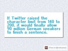 If Twitter raised the character limit from 140 to 200, it would finally allow 90 million German speakers to finish a sentence.
