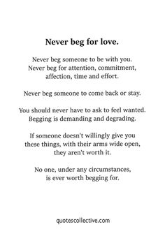 Love, Time, and Never: Never beg for love. Never beg someone to be with you. Never beg for attention Want Quotes, True Quotes, Words Quotes, Quotes To Live By, No Love Quotes, Being Tired Quotes, Letting Someone Go Quotes, Begging Quotes, Needy Quotes