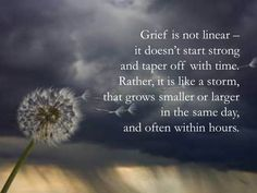 Grief is not linear - It doesn't start strong and taper off with time. Rather, it is like a storm, that grows smaller or larger in the same day, and often within hours.