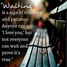 Wachten is een teken van echte liefde en geduld. IEDEREEN kan zeggen ik hou van je maar NIET iedereen kan wachten en bewijzen dat het waar is... MAAR PAS OP: geduld blijft niet eeuwig duren!!!