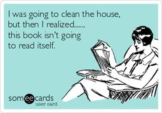 The book isn't going to read itself.  (Unless it's an audiobook - my go-to for when I HAVE to clean.)