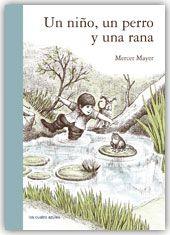 UN NIÑO, UN PERRO Y UNA RANA. Mayer, Mercer. Únicamente a través de ilustraciones esta obra narra las peripecias, una tarde de verano, de un niño que va a pescar al río con su perro y al ver a una rana sobre un nenúfar hará todo lo posible por dar caza al anfibio. Pero la situación no acaba como él habría esperado. De 0 a 3 años