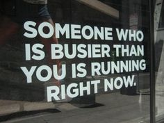 Someone who is busier than you is running right now.