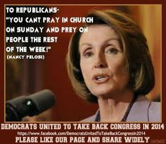 """You can't pray in church on Sunday and prey on people the rest of the week!""  ~Nancy Pelosi"