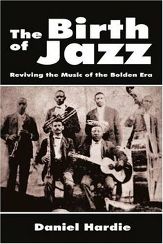 Daniel Hardie - The Birth of Jazz: Reviving the Music of the Bolden Era [Paperback]