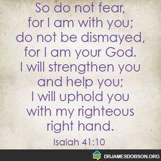 Isaiah 41:10 http://www.drjamesdobson.org/home?aspxerrorpath=/:sc=FPN