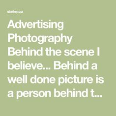 Advertising Photography Behind the scene I believe... Behind a well done picture is a person behind the camera that take those subject through his/her eyes and heart is the key. It's not about the high end cameras or other expensive gears... And I believe...