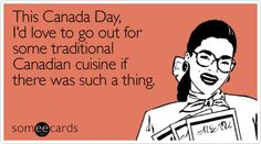 Funny Canada Day Ecard: This Canada Day, I'd love to go out for some traditional Canadian cuisine if there was such a thing.