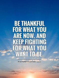 be-thankful-for-what-you-are-now-and-keep-fighting-for-what-you-want-to-be-quote-1.jpg 500×660 pixels
