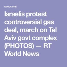 Israelis protest controversial gas deal, march on Tel Aviv govt complex (PHOTOS) — RT World News