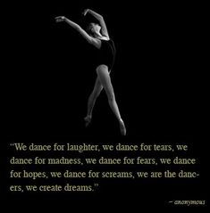 we dance for laughter we dance for tears we dance for madness we dance for fears we dance for hopes we dance for screams we are the dancers we create dreams Ballet Quotes, Dance Quotes, Dance Sayings, Dance Art, Ballet Dance, Dance It Out, Dance Like No One Is Watching, Lets Dance, Dance Studio