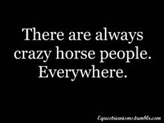 And if you think there aren't crazy horse people where you are, then the crazy horse person is YOU!