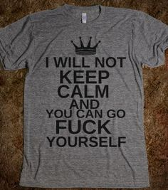 I WILL NOT KEEP CALM AND YOU CAN GO FUCK YOURSELF - glamfoxx.com - Skreened T-shirts, Organic Shirts, Hoodies, Kids Tees, Baby One-Pieces an...