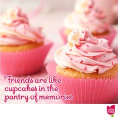 Friends are the cupcakes in the pantry of memories.