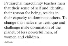 Partriarchal masculinity teaches men that their sense of self and identity, their reason for being, resides in their capacity to dominate others. To change this males must critique and challenge male domination of the planet, or less powerful men, of women and children. - Bell Hooks #quotes #feminism