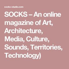 SOCKS – An online magazine of Art, Architecture, Media, Culture, Sounds, Territories, Technology)