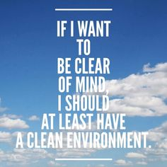 If I want to be clear minded I should have a clean environment