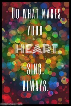 Do what makes your heart sing. Always