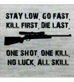 Stay low, go slow, shoot first, one shot, one kill, no luck, all skill.