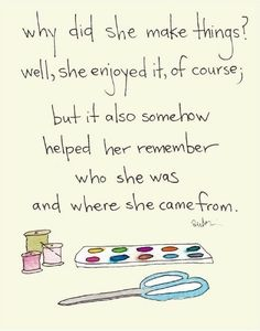 Why did she make things...it somehow helped her remember who she was and where she came from.  True. I think I need to turn this quote into a poster for my new craft room.