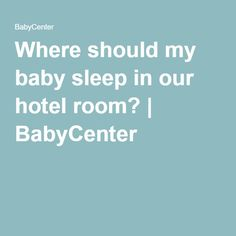 Where should my baby sleep in our hotel room?   BabyCenter