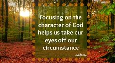 Focusing on the character of God helps us take our eyes off our circumstance.