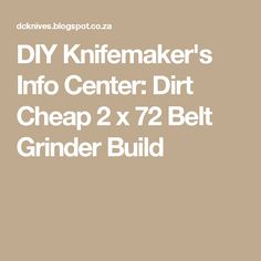 DIY Knifemaker's Info Center: Dirt Cheap 2 x 72 Belt Grinder Build