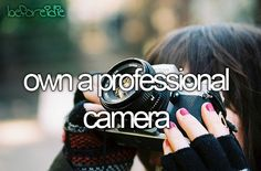 Before I die I want to own a professional camera
