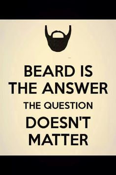 Beard is the answer, the question doesn't matter.