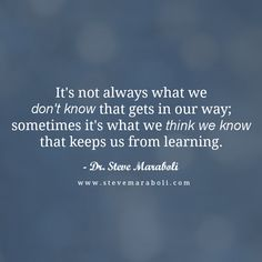 """""""It's not always what we don't know that gets in our way; sometimes it's what we think we know that keeps us from learning."""" - Steve Maraboli"""