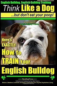 English Bulldog, English Bulldog Training   Think Like a Dog ~ But Don't Eat Your Poop!   Breed Expert English Bulldog Training  : Here's EXACTLY How To TRAIN Your English Bulldog (Volume 1)