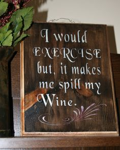FUN! For the wine enthusiast! I would exercise, but it makes me spill my wine. This wooden sign would look great in your kitchen, dining room or bar!