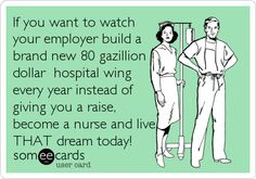 If you want to watchyour employer build abrand new 80 gazilliondollar hospital wingevery year instead ofgiving you a raise,become%.