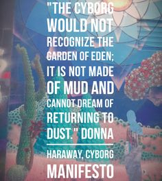 """The cyborg does not dream of community on the model of the organic family, this time without the oedipal project. The cyborg would not recognize the Garden of Eden; it is not made of mud and cannot dream of returning to dust."" -Donna Haraway, A Cyborg Manifesto (1990)"