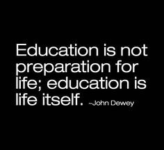 Education is life itself, in my education class I swear I must have read all of John Dewey's writings.