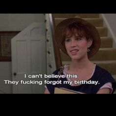 Me, EVERY f'in year. I've come to HATE my Birthday.