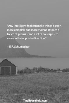 "Tiny House Quote: ""Any intelligent fool can make things bigger, more complex, and more violent. It takes a touch of genius - and a lot of courage - to move in the opposite direction."" - E.F. Schumaker"