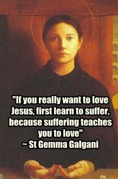 St. Gemma Galgani If you really want to love Jesus, first learn to suffer, because suffering teaches you to love.