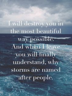 I will destroy you in the most beautiful way possible. And when I leave you, you will finally understand why storms are named after people.