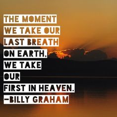 Billy graham.  The moment we take our last breath on earth, we take our first in heaven.