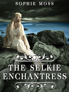 A simply exquisite novel: lush & lyrical & full of MAGIC...The Selkie Enchantress by Sophie Moss
