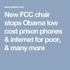 New FCC chair stops Obama low cost prison phones & internet for poor, & many more