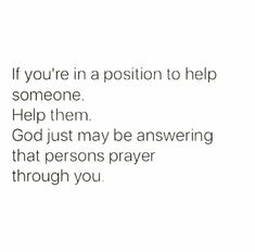 Never turn down an opportunity to be someone's answered prayer.