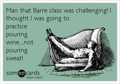 Man that Barre class was challenging! I thought I was going to practice pouring wine....not pouring sweat!