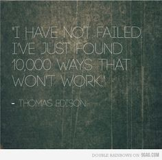 """I have not failed. I've just found 10,000 ways that won't work."" - Thomas Edison quote"