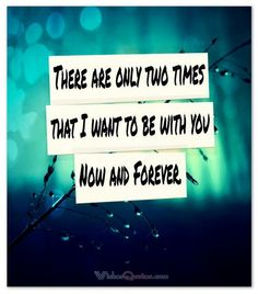There are only two times that I want to be with you – Now and Forever. #lovequotesforhim